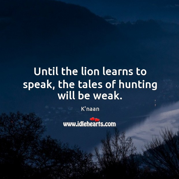 Until the lion learns to speak, the tales of hunting will be weak. K'naan Picture Quote