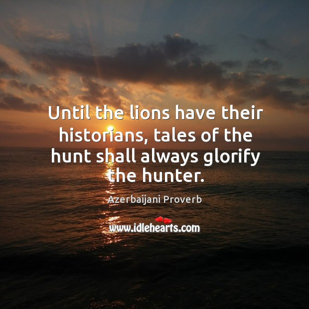 Until the lions have their historians, tales of the hunt shall Azerbaijani Proverbs Image