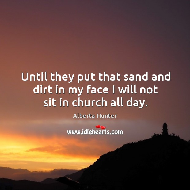 Image, Until they put that sand and dirt in my face I will not sit in church all day.