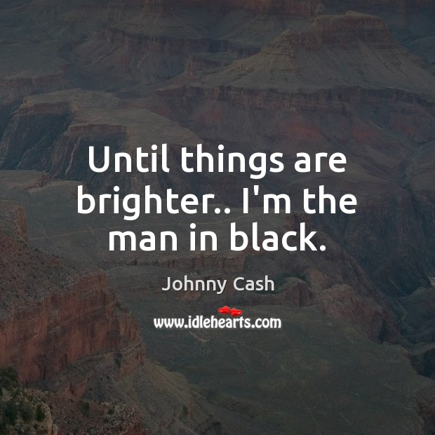Until things are brighter.. I'm the man in black. Johnny Cash Picture Quote