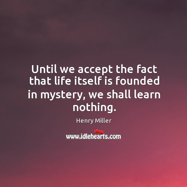 Image, Until we accept the fact that life itself is founded in mystery, we shall learn nothing.