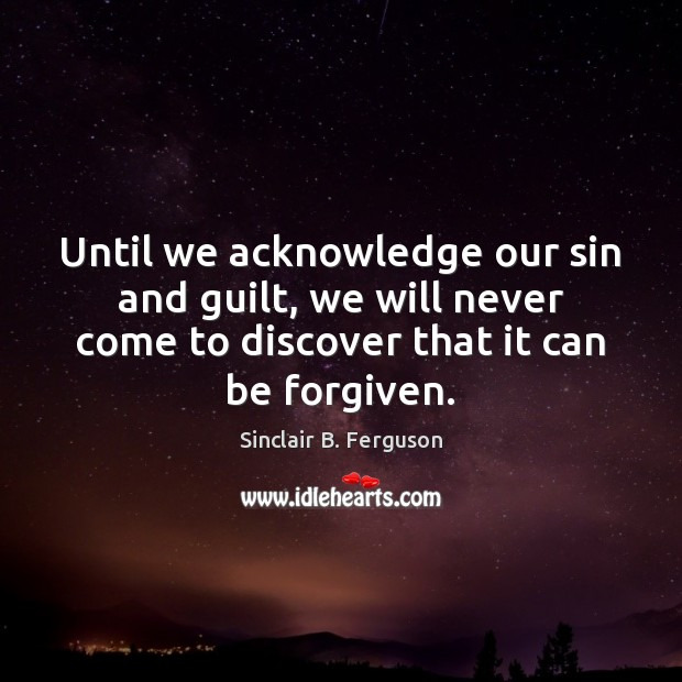 Until we acknowledge our sin and guilt, we will never come to Sinclair B. Ferguson Picture Quote