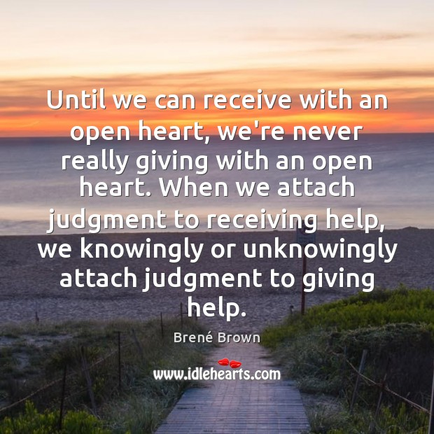 Until we can receive with an open heart, we're never really giving Brené Brown Picture Quote