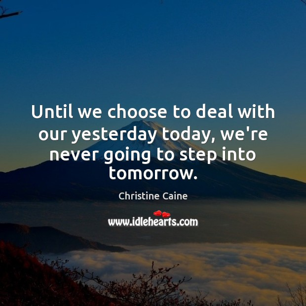 Until we choose to deal with our yesterday today, we're never going to step into tomorrow. Image