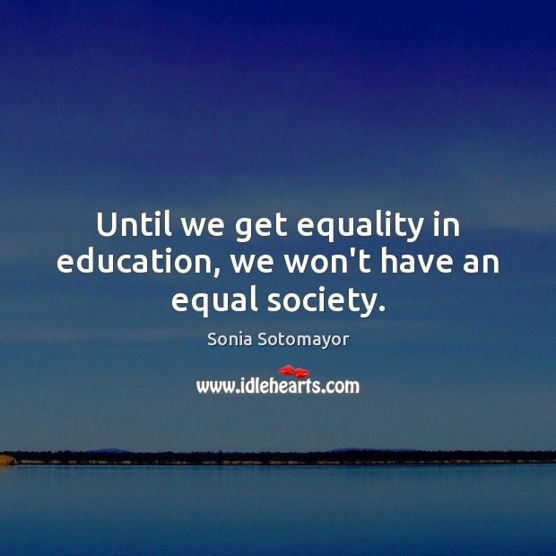 Until we get equality in education, we won't have an equal society. Image