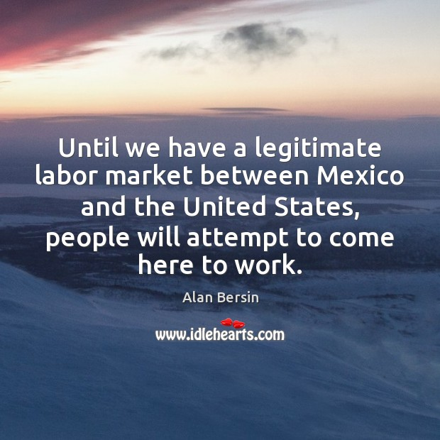 Until we have a legitimate labor market between Mexico and the United Image