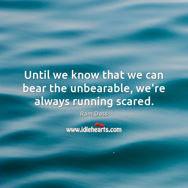 Until we know that we can bear the unbearable, we're always running scared. Image
