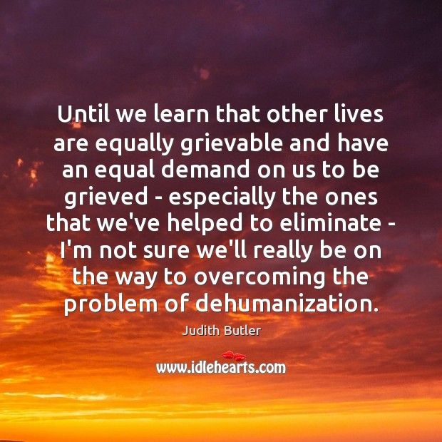 Judith Butler Picture Quote image saying: Until we learn that other lives are equally grievable and have an