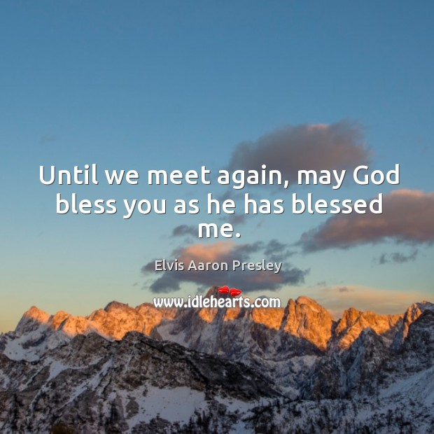 Until we meet again, may God bless you as he has blessed me. Image