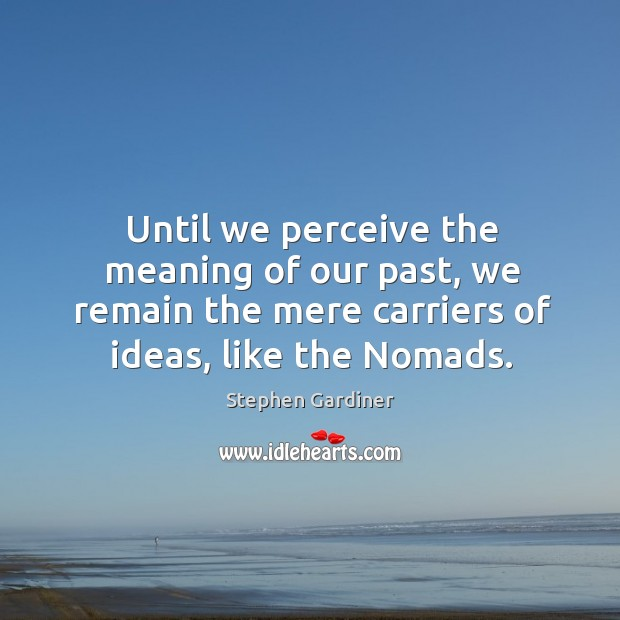 Until we perceive the meaning of our past, we remain the mere carriers of ideas, like the nomads. Stephen Gardiner Picture Quote