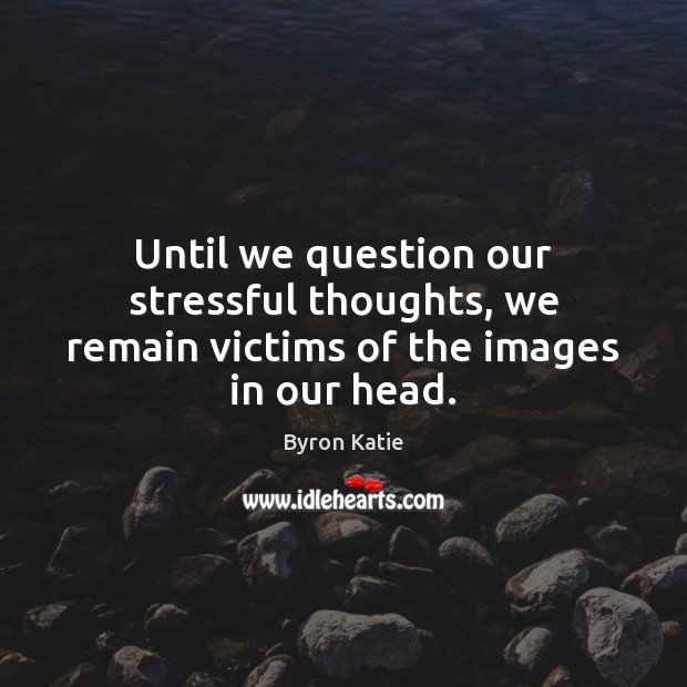 Until we question our stressful thoughts, we remain victims of the images in our head. Image