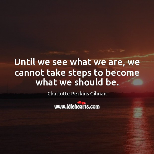 Until we see what we are, we cannot take steps to become what we should be. Image