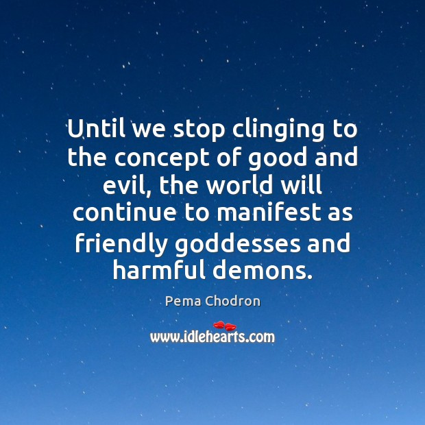 Image, Until we stop clinging to the concept of good and evil, the