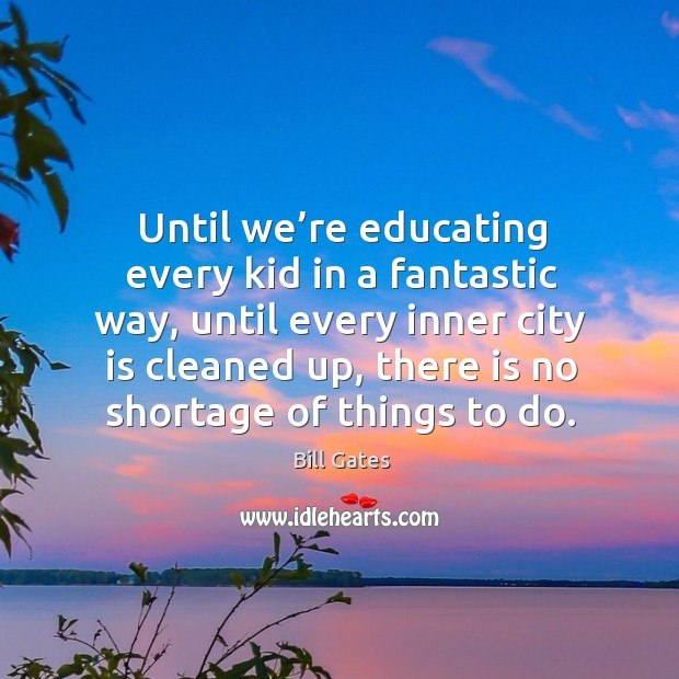 Until we're educating every kid in a fantastic way, until every inner city is cleaned up Image
