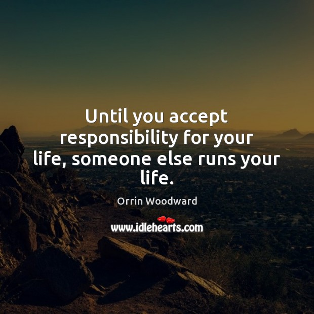 Image, Until you accept responsibility for your life, someone else runs your life.