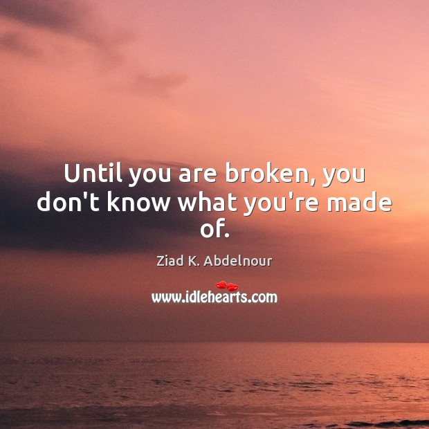 Image, Until you are broken, you don't know what you're made of.