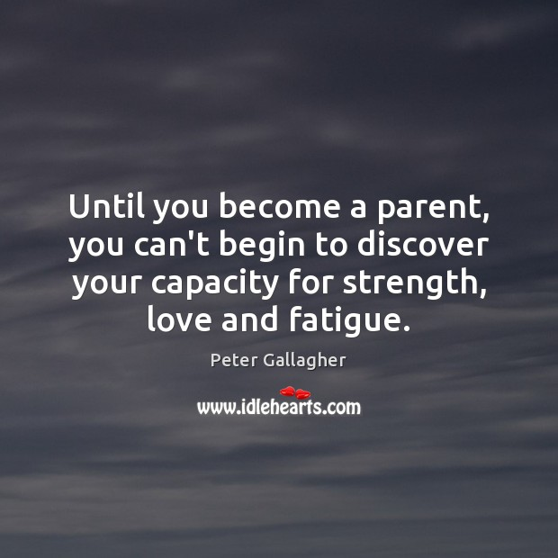 Until you become a parent, you can't begin to discover your capacity Image