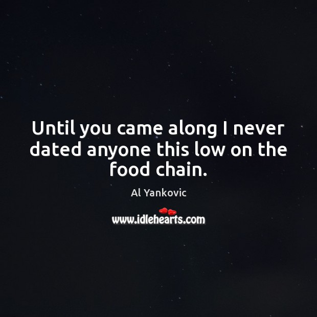 Until you came along I never dated anyone this low on the food chain. Al Yankovic Picture Quote