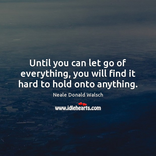 Until you can let go of everything, you will find it hard to hold onto anything. Image