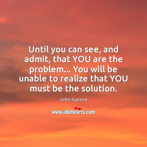 Until you can see, and admit, that YOU are the problem… You Image