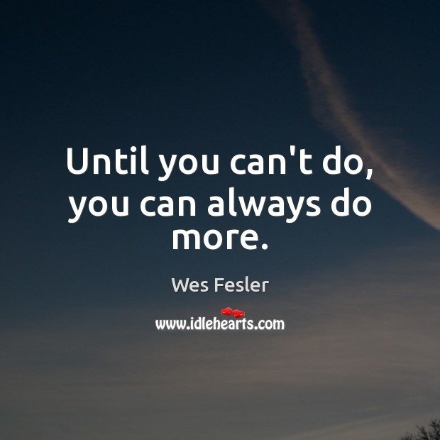 Until you can't do, you can always do more. Wes Fesler Picture Quote