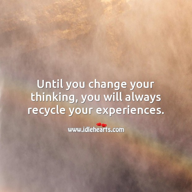 Until you change your thinking, you will always recycle your experiences. Inspirational Love Quotes Image