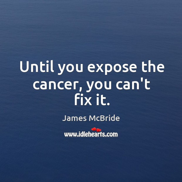 Until you expose the cancer, you can't fix it. Image