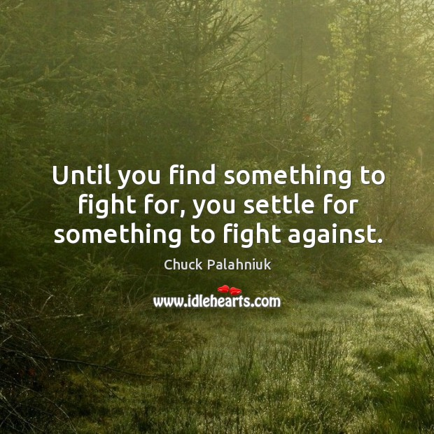 Image, Until you find something to fight for, you settle for something to fight against.