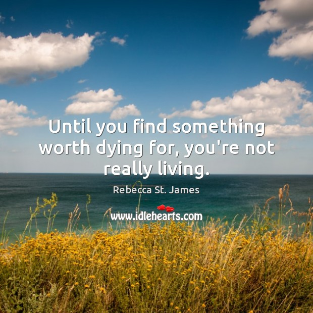 Until you find something worth dying for, you're not really living. Image