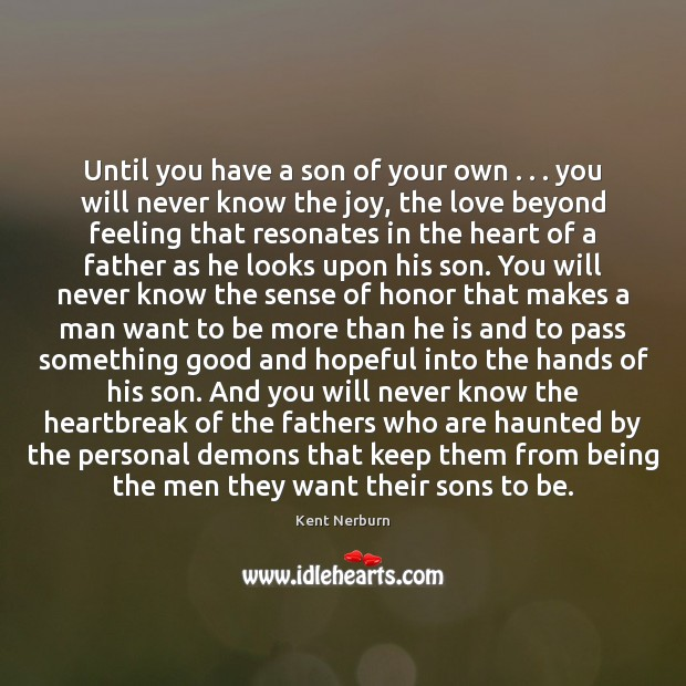 Until you have a son of your own . . . you will never know Kent Nerburn Picture Quote