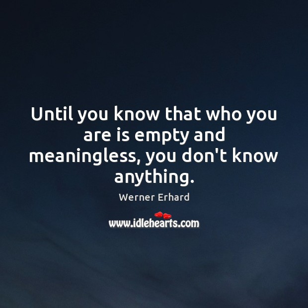 Until you know that who you are is empty and meaningless, you don't know anything. Werner Erhard Picture Quote