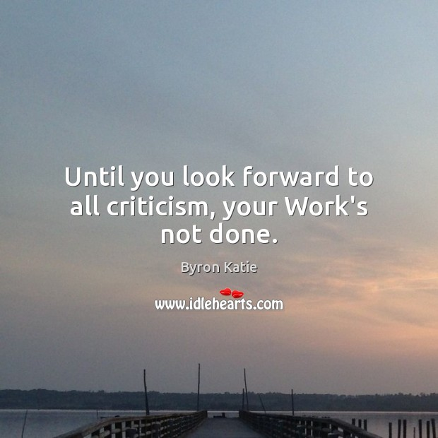 Until you look forward to all criticism, your Work's not done. Byron Katie Picture Quote