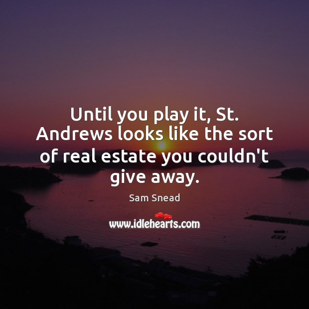 Until you play it, St. Andrews looks like the sort of real estate you couldn't give away. Real Estate Quotes Image