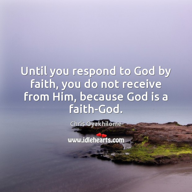 Until you respond to God by faith, you do not receive from Chris Oyakhilome Picture Quote