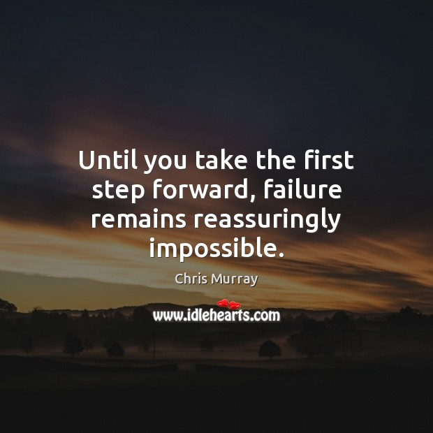 Until you take the first step forward, failure remains reassuringly impossible. Chris Murray Picture Quote