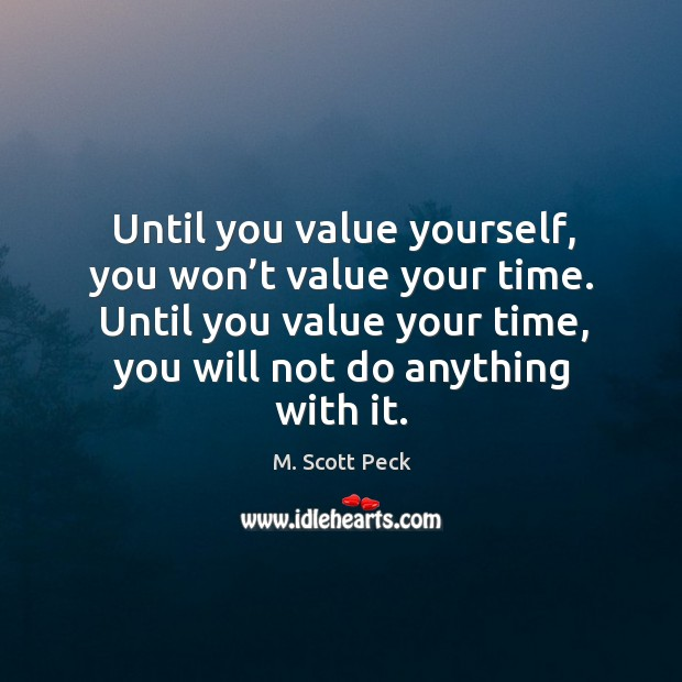 Until you value your time, you will not do anything with it. Image