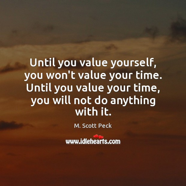 Until you value yourself, you won't value your time. Until you value M. Scott Peck Picture Quote