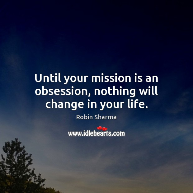Until your mission is an obsession, nothing will change in your life. Robin Sharma Picture Quote