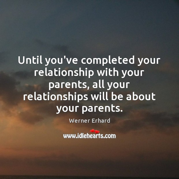 Until you've completed your relationship with your parents, all your relationships will Image