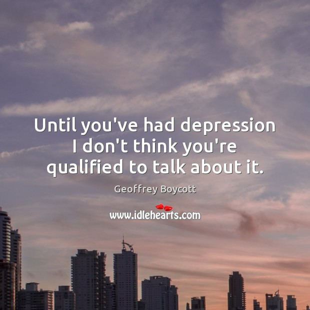 Until you've had depression I don't think you're qualified to talk about it. Image