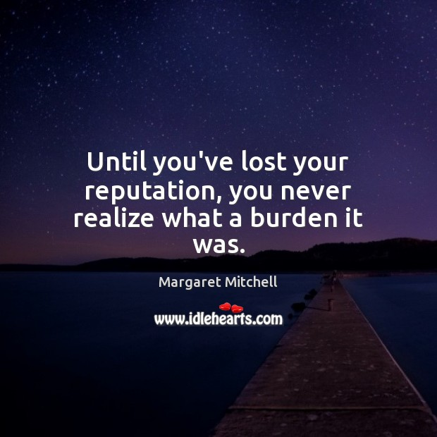 Until you've lost your reputation, you never realize what a burden it was. Margaret Mitchell Picture Quote