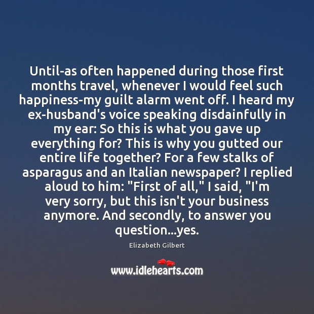 Until-as often happened during those first months travel, whenever I would feel Elizabeth Gilbert Picture Quote