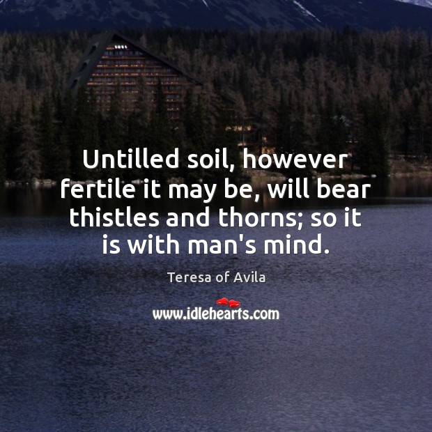 Untilled soil, however fertile it may be, will bear thistles and thorns; Image