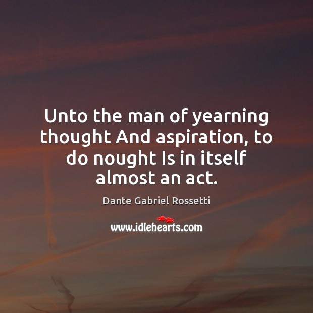 Unto the man of yearning thought And aspiration, to do nought Is in itself almost an act. Dante Gabriel Rossetti Picture Quote