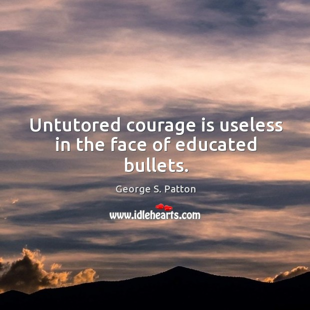 Image, Untutored courage is useless in the face of educated bullets.