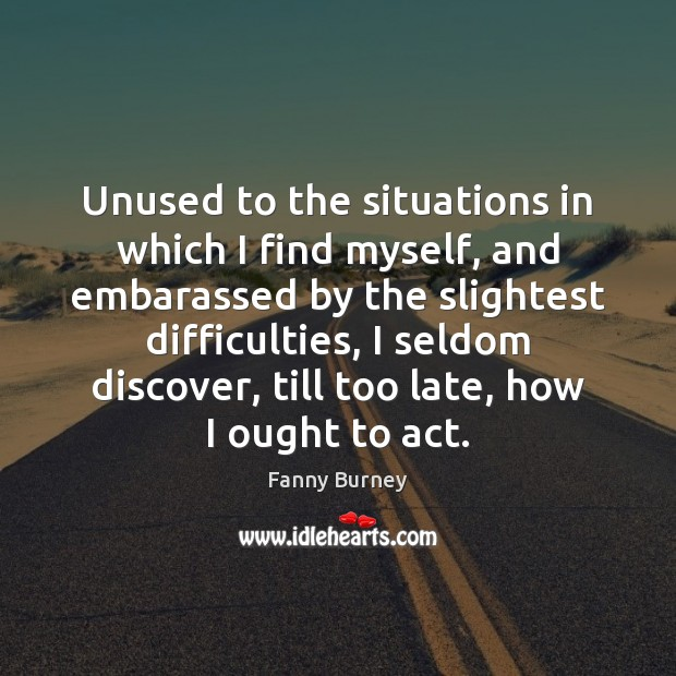 Unused to the situations in which I find myself, and embarassed by Fanny Burney Picture Quote