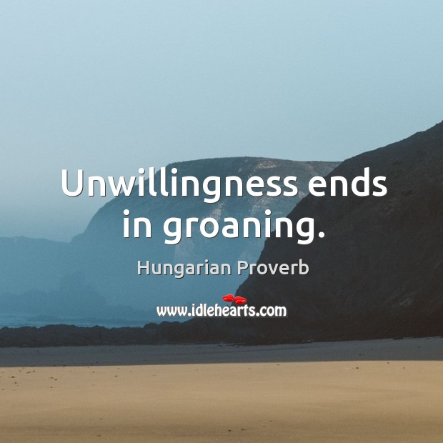 Unwillingness ends in groaning. Image
