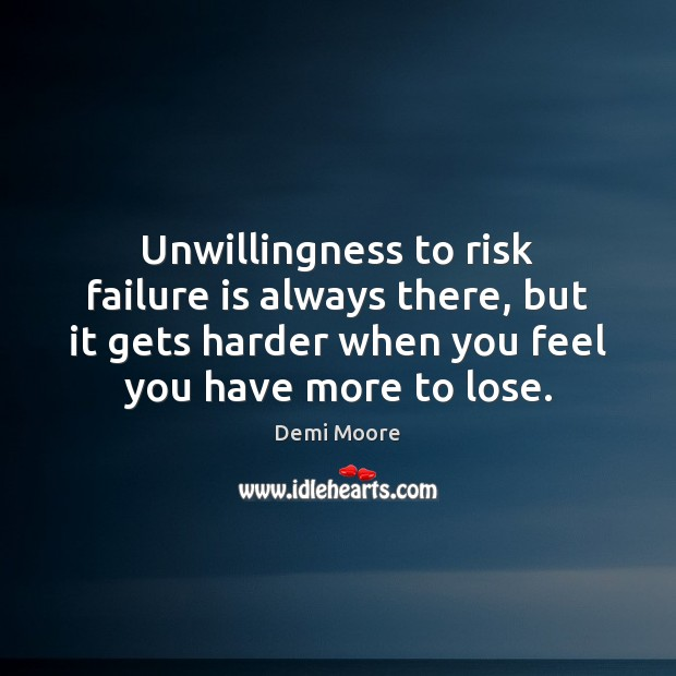 Unwillingness to risk failure is always there, but it gets harder when Demi Moore Picture Quote
