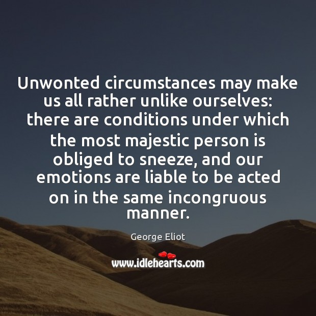 Unwonted circumstances may make us all rather unlike ourselves: there are conditions Image