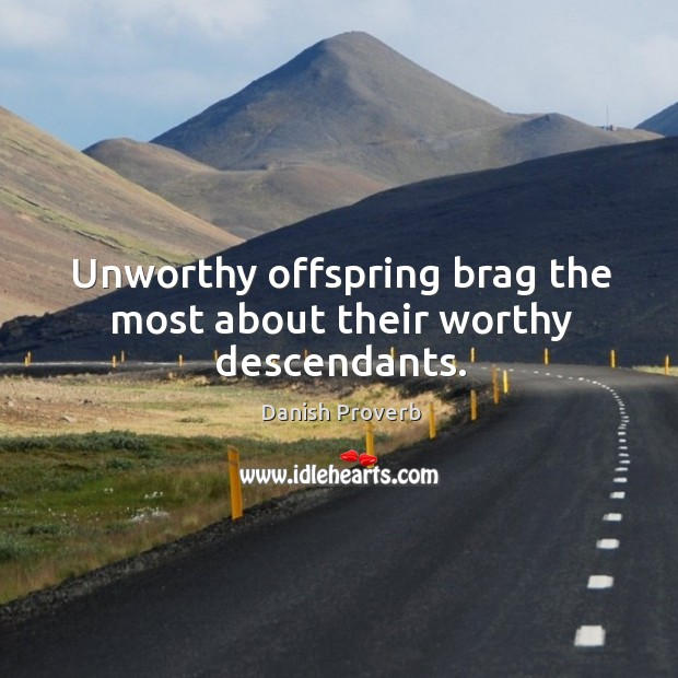 Image, Unworthy offspring brag the most about their worthy descendants.